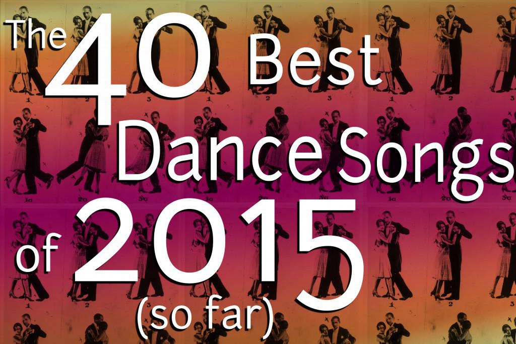 The 40 Best Dance Songs Of 2015 So Far Spin